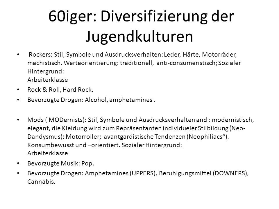 60iger: Diversifizierung der Jugendkulturen Rockers: Stil, Symbole und Ausdrucksverhalten: Leder, Härte, Motorräder, machistisch. Werteorientierung: t