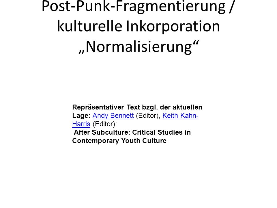 Post-Punk-Fragmentierung / kulturelle Inkorporation Normalisierung Repräsentativer Text bzgl. der aktuellen Lage: Andy Bennett (Editor), Keith Kahn- H