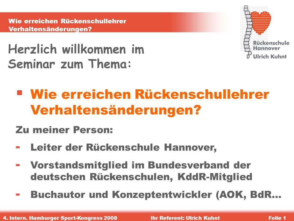 Wie erreichen Rückenschullehrer Verhaltensänderungen? 4. Intern. Hamburger Sport-Kongress 2008Ihr Referent: Ulrich KuhntFolie 1 Herzlich willkommen im