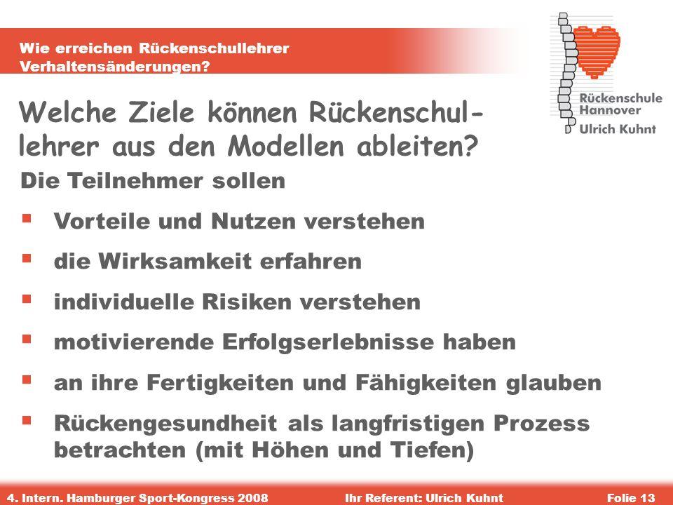 Wie erreichen Rückenschullehrer Verhaltensänderungen? 4. Intern. Hamburger Sport-Kongress 2008Ihr Referent: Ulrich KuhntFolie 13 Welche Ziele können R