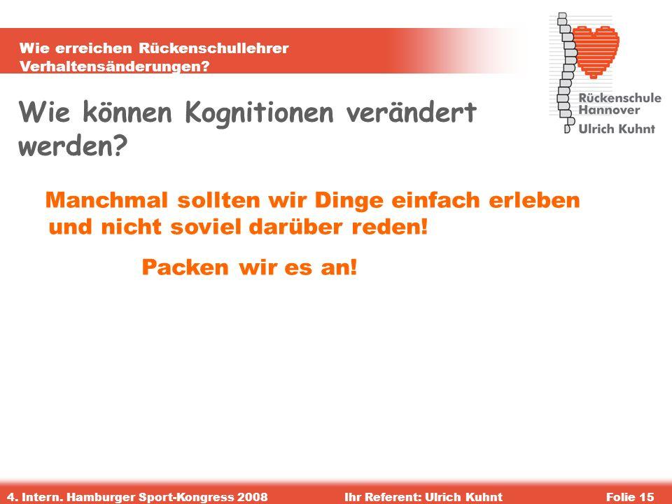 Wie erreichen Rückenschullehrer Verhaltensänderungen? 4. Intern. Hamburger Sport-Kongress 2008Ihr Referent: Ulrich KuhntFolie 15 Wie können Kognitione