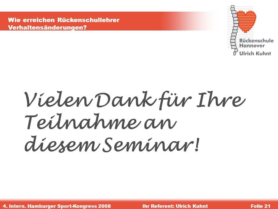 Wie erreichen Rückenschullehrer Verhaltensänderungen? 4. Intern. Hamburger Sport-Kongress 2008Ihr Referent: Ulrich KuhntFolie 21 Vielen Dank für Ihre