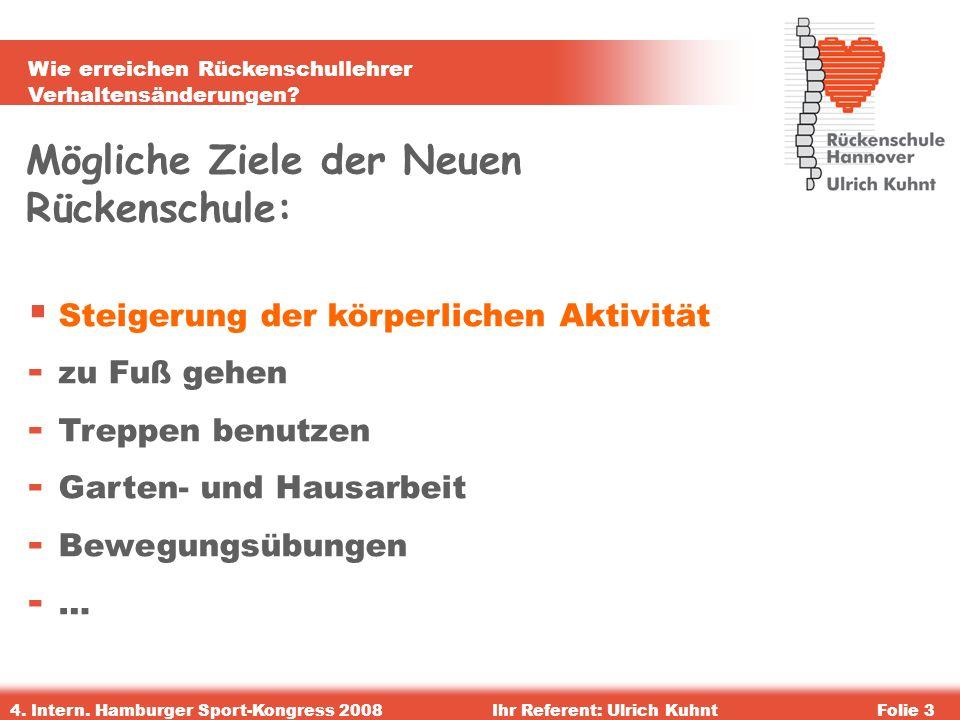 Wie erreichen Rückenschullehrer Verhaltensänderungen? 4. Intern. Hamburger Sport-Kongress 2008Ihr Referent: Ulrich KuhntFolie 3 Mögliche Ziele der Neu