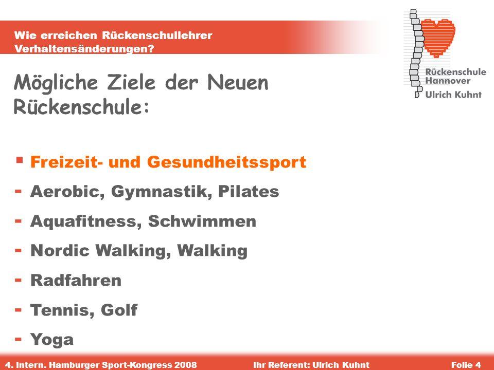 Wie erreichen Rückenschullehrer Verhaltensänderungen? 4. Intern. Hamburger Sport-Kongress 2008Ihr Referent: Ulrich KuhntFolie 4 Mögliche Ziele der Neu