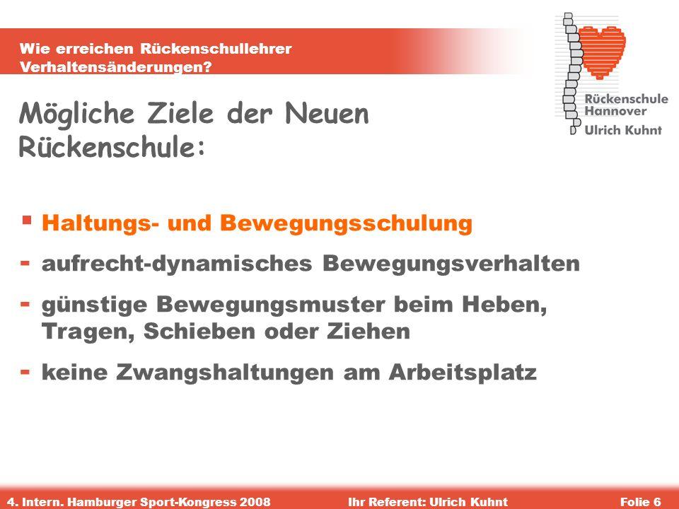 Wie erreichen Rückenschullehrer Verhaltensänderungen? 4. Intern. Hamburger Sport-Kongress 2008Ihr Referent: Ulrich KuhntFolie 6 Mögliche Ziele der Neu