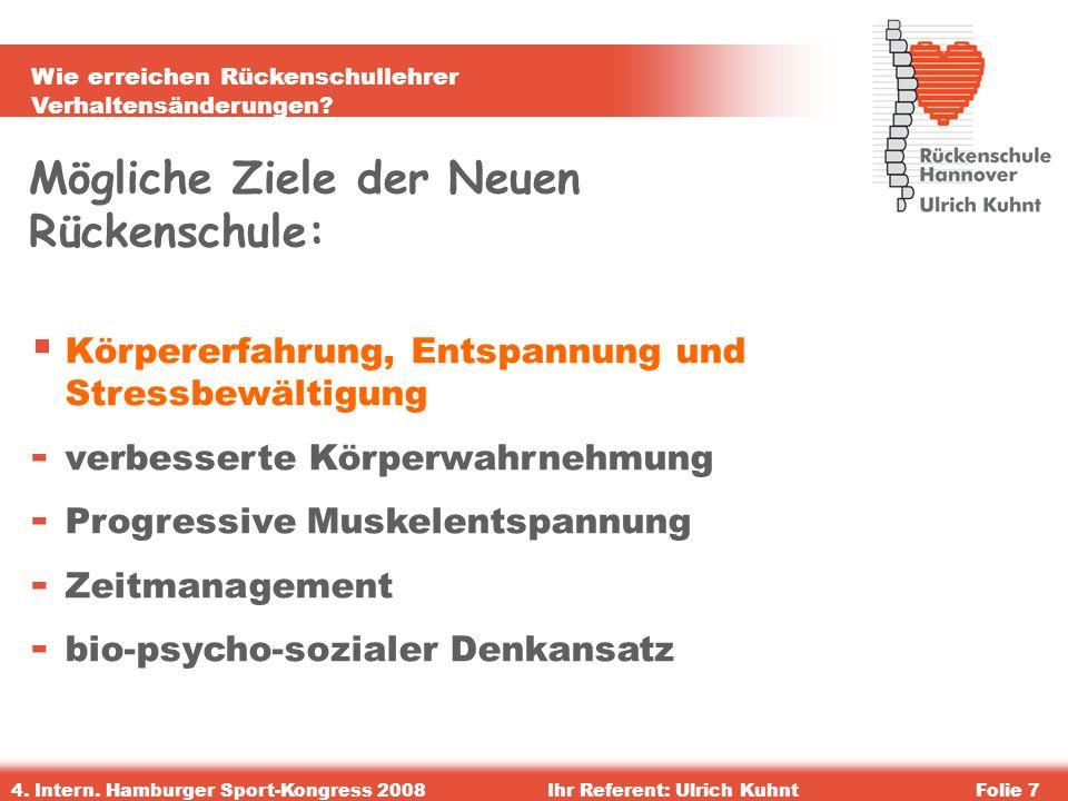 Wie erreichen Rückenschullehrer Verhaltensänderungen? 4. Intern. Hamburger Sport-Kongress 2008Ihr Referent: Ulrich KuhntFolie 7 Mögliche Ziele der Neu