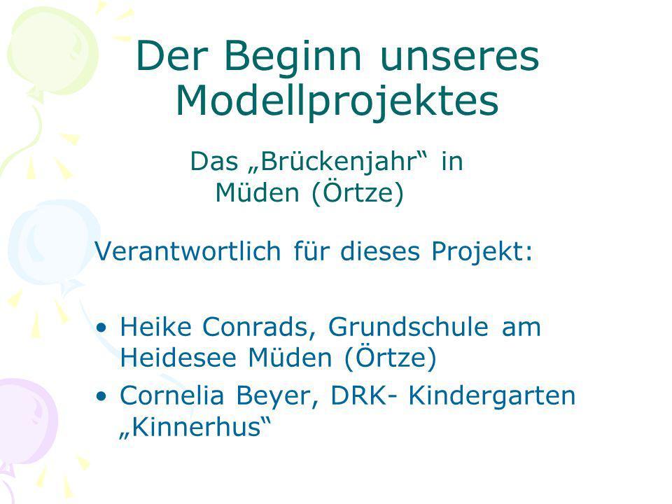 Der Beginn unseres Modellprojektes Das Brückenjahr in Müden (Örtze) Verantwortlich für dieses Projekt: Heike Conrads, Grundschule am Heidesee Müden (Ö