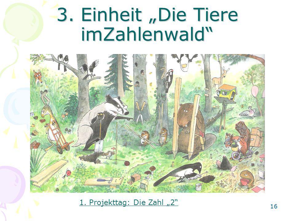 3. Einheit Die Tiere imZahlenwald 1. Projekttag: Die Zahl 2 16