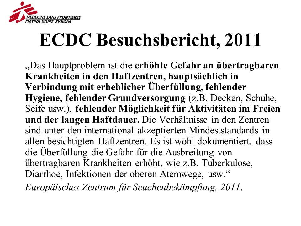 ECDC Besuchsbericht, 2011 Das Hauptproblem ist die erhöhte Gefahr an übertragbaren Krankheiten in den Haftzentren, hauptsächlich in Verbindung mit erheblicher Überfüllung, fehlender Hygiene, fehlender Grundversorgung (z.B.