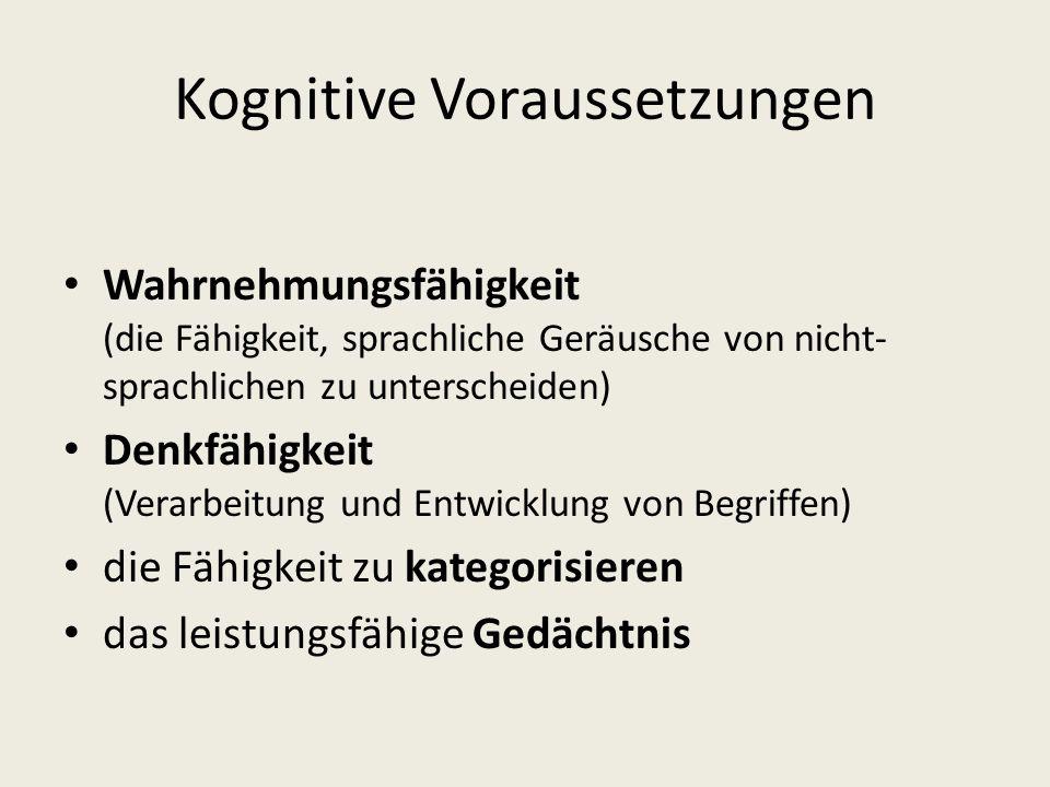 Kognitive Voraussetzungen Wahrnehmungsfähigkeit (die Fähigkeit, sprachliche Geräusche von nicht- sprachlichen zu unterscheiden) Denkfähigkeit (Verarbe