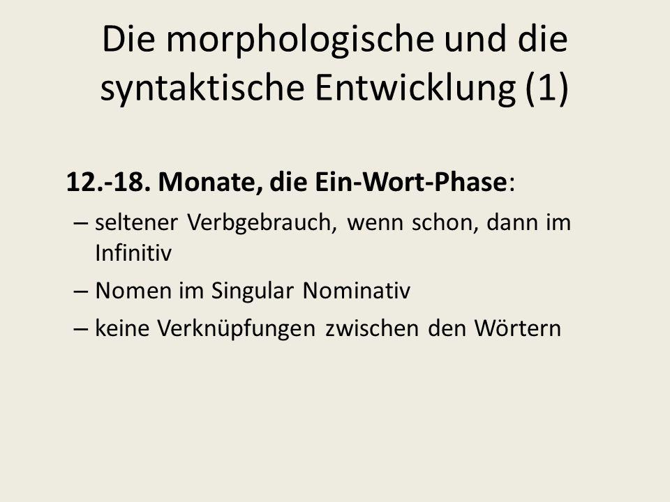 Die morphologische und die syntaktische Entwicklung (1) 12.-18. Monate, die Ein-Wort-Phase: – seltener Verbgebrauch, wenn schon, dann im Infinitiv – N