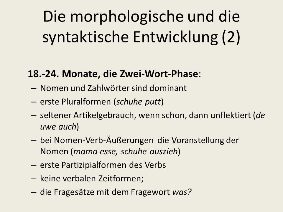 Die morphologische und die syntaktische Entwicklung (2) 18.-24. Monate, die Zwei-Wort-Phase: – Nomen und Zahlwörter sind dominant – erste Pluralformen