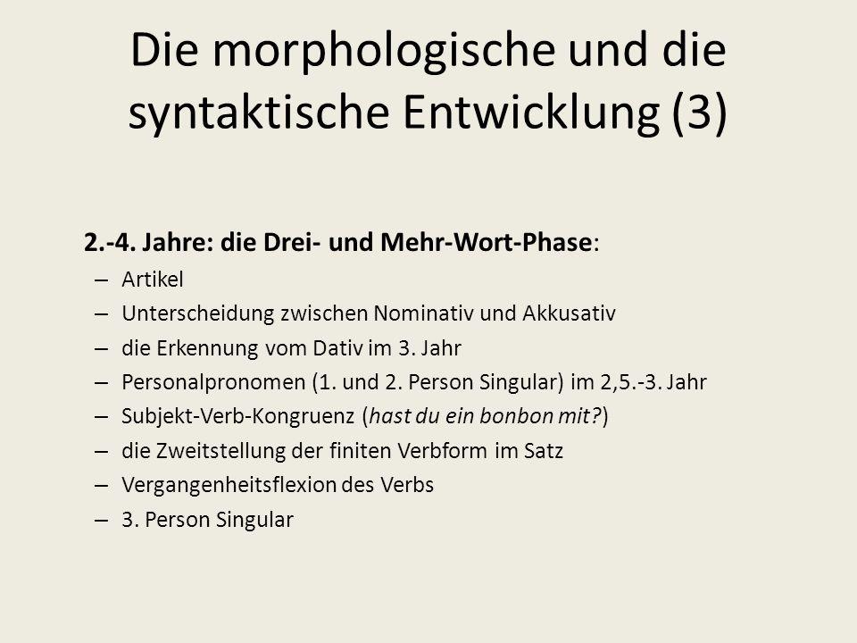 Die morphologische und die syntaktische Entwicklung (3) 2.-4. Jahre: die Drei- und Mehr-Wort-Phase: – Artikel – Unterscheidung zwischen Nominativ und