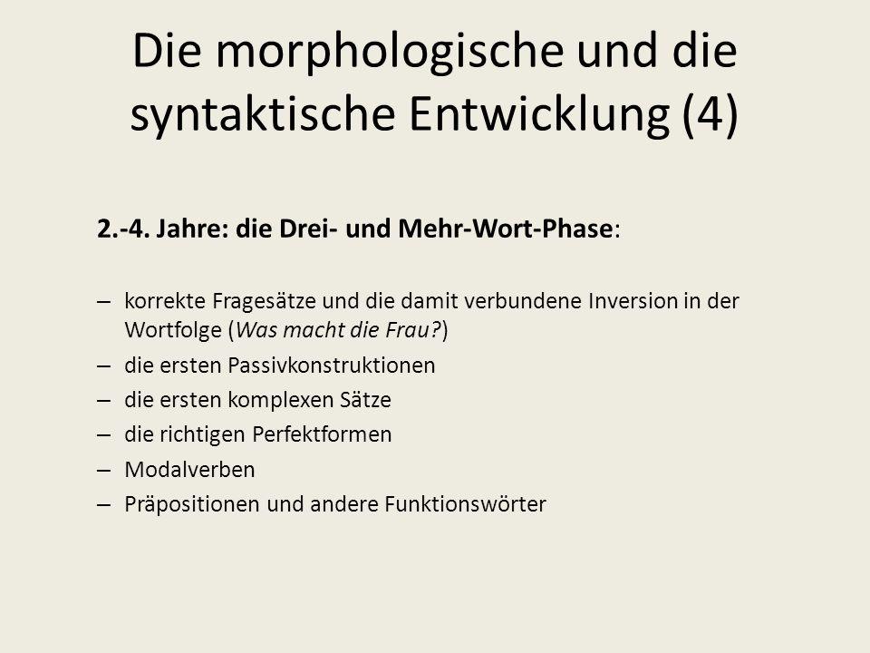 Die morphologische und die syntaktische Entwicklung (4) 2.-4. Jahre: die Drei- und Mehr-Wort-Phase: – korrekte Fragesätze und die damit verbundene Inv