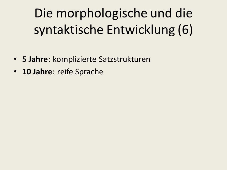 Die morphologische und die syntaktische Entwicklung (6) 5 Jahre: komplizierte Satzstrukturen 10 Jahre: reife Sprache