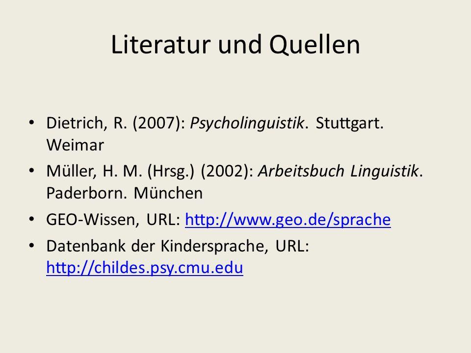 Literatur und Quellen Dietrich, R. (2007): Psycholinguistik. Stuttgart. Weimar Müller, H. M. (Hrsg.) (2002): Arbeitsbuch Linguistik. Paderborn. Münche