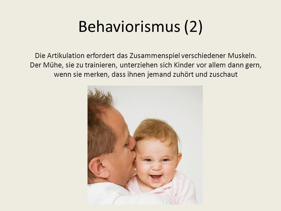 Behaviorismus (2) Die Artikulation erfordert das Zusammenspiel verschiedener Muskeln. Der Mühe, sie zu trainieren, unterziehen sich Kinder vor allem d