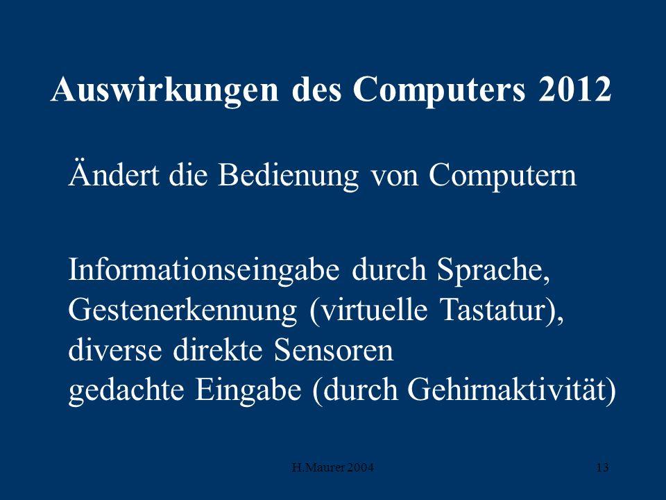 H.Maurer 200413 Auswirkungen des Computers 2012 Ändert die Bedienung von Computern Informationseingabe durch Sprache, Gestenerkennung (virtuelle Tastatur), diverse direkte Sensoren gedachte Eingabe (durch Gehirnaktivität)