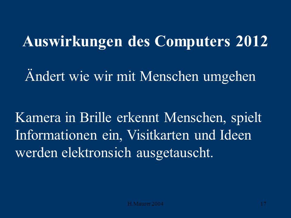 H.Maurer 200417 Auswirkungen des Computers 2012 Ändert wie wir mit Menschen umgehen Kamera in Brille erkennt Menschen, spielt Informationen ein, Visitkarten und Ideen werden elektronsich ausgetauscht.