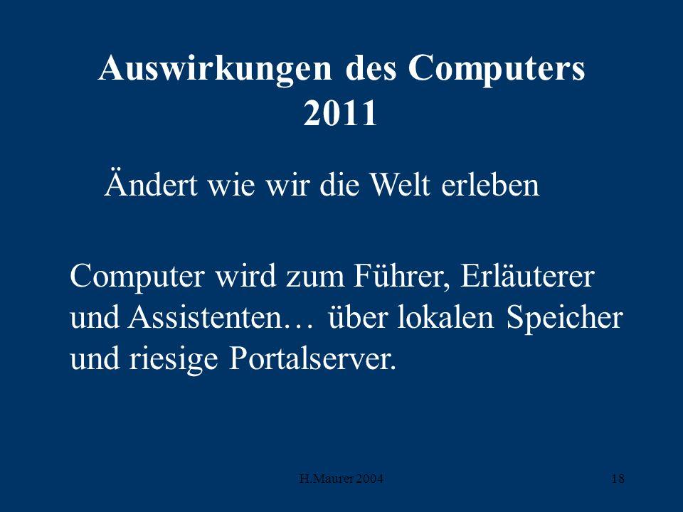 H.Maurer 200418 Auswirkungen des Computers 2011 Ändert wie wir die Welt erleben Computer wird zum Führer, Erläuterer und Assistenten… über lokalen Speicher und riesige Portalserver.