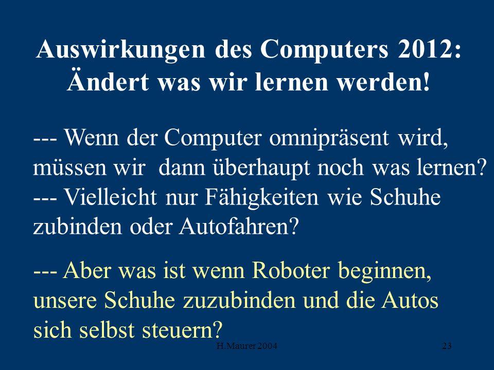 H.Maurer 200423 Auswirkungen des Computers 2012: Ändert was wir lernen werden.