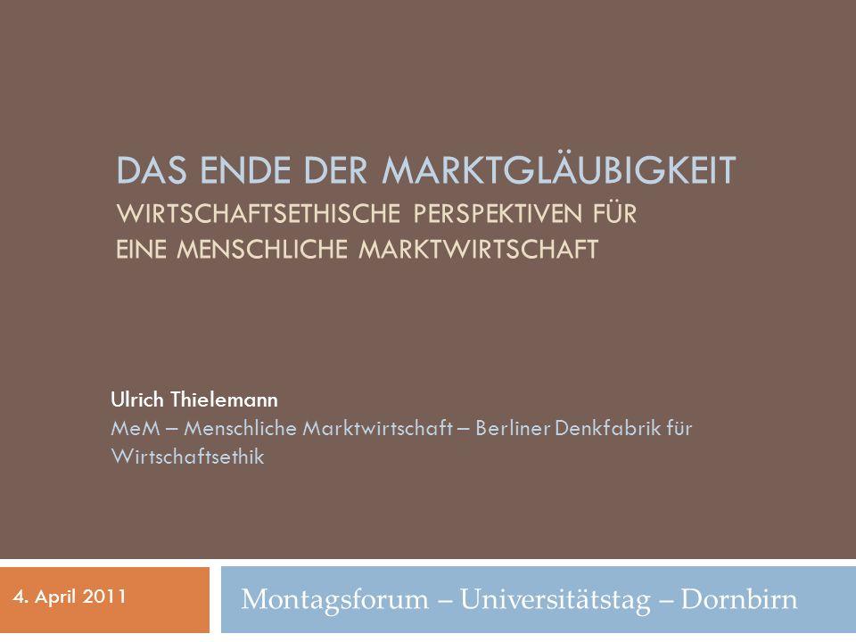 DAS ENDE DER MARKTGLÄUBIGKEIT WIRTSCHAFTSETHISCHE PERSPEKTIVEN FÜR EINE MENSCHLICHE MARKTWIRTSCHAFT Ulrich Thielemann MeM – Menschliche Marktwirtschaft – Berliner Denkfabrik für Wirtschaftsethik 4.