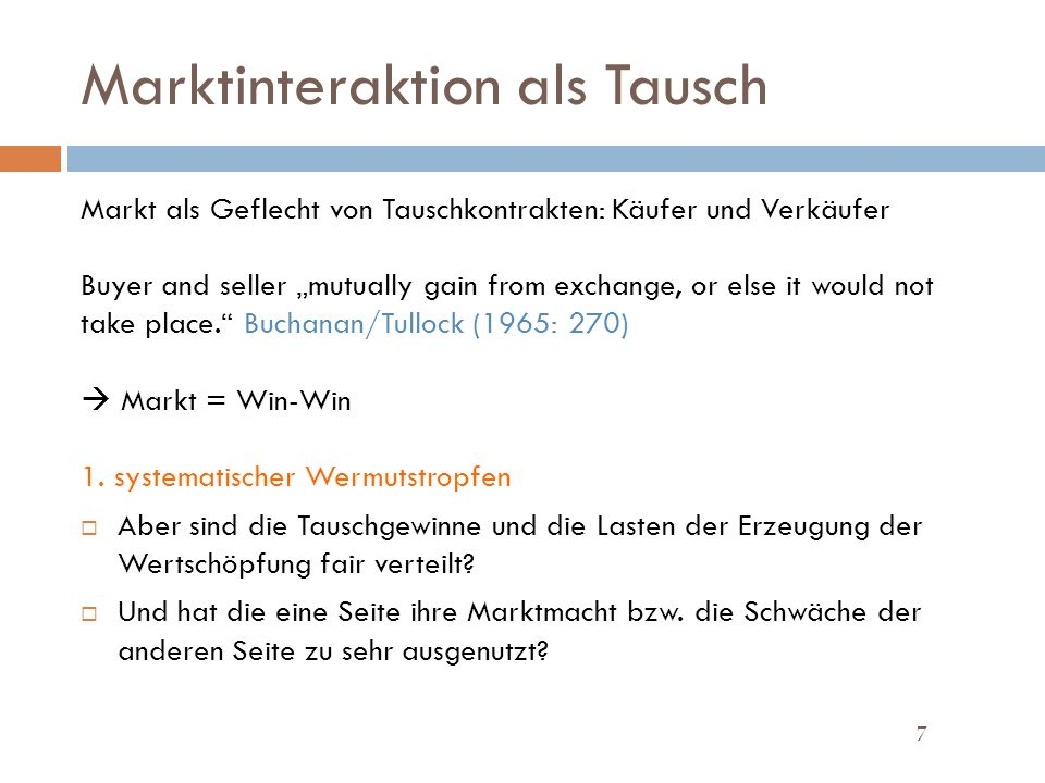 Marktinteraktion als Tausch 7 Markt als Geflecht von Tauschkontrakten: Käufer und Verkäufer Buyer and seller mutually gain from exchange, or else it would not take place.