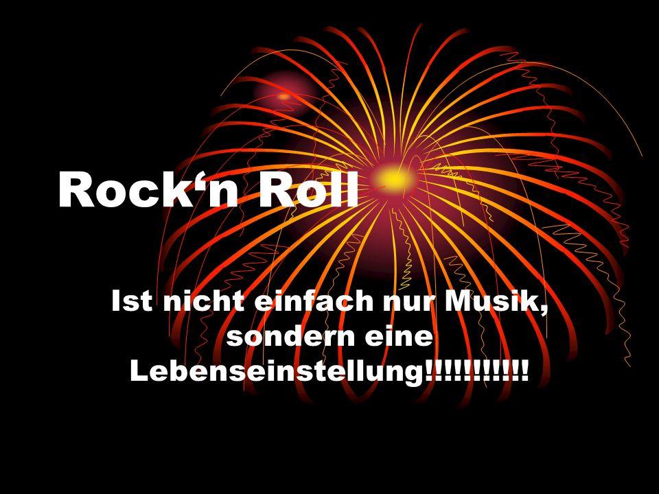 Rockn Roll Ist nicht einfach nur Musik, sondern eine Lebenseinstellung!!!!!!!!!!!