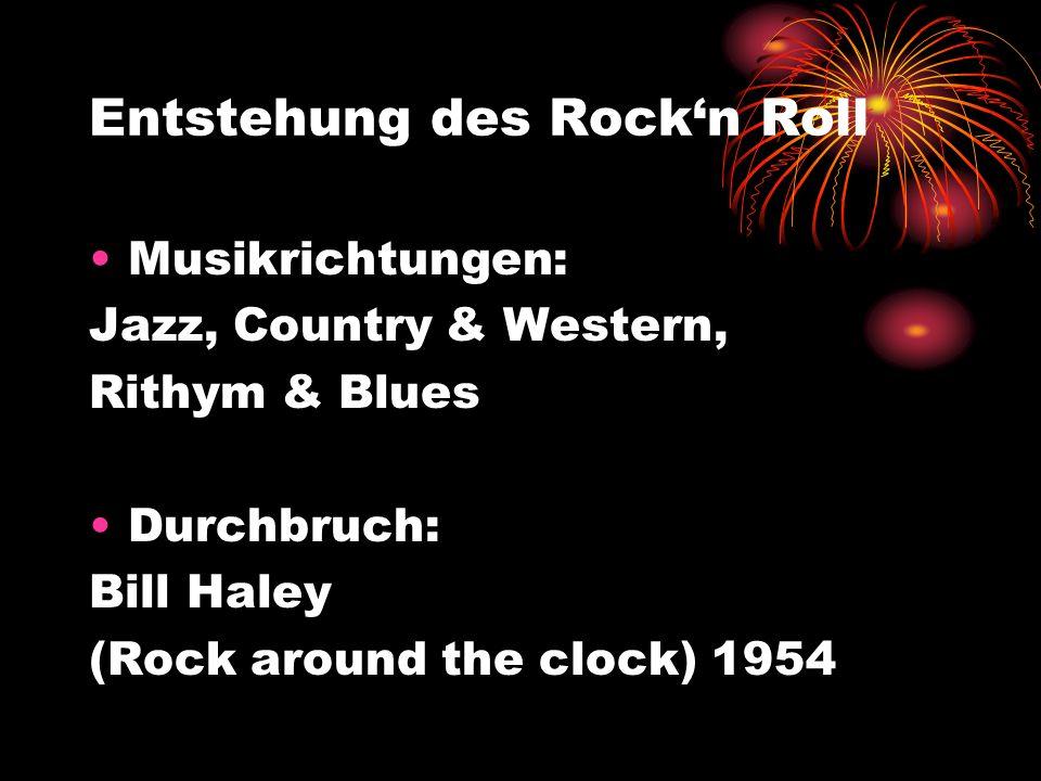 Entstehung des Rockn Roll Musikrichtungen: Jazz, Country & Western, Rithym & Blues Durchbruch: Bill Haley (Rock around the clock) 1954