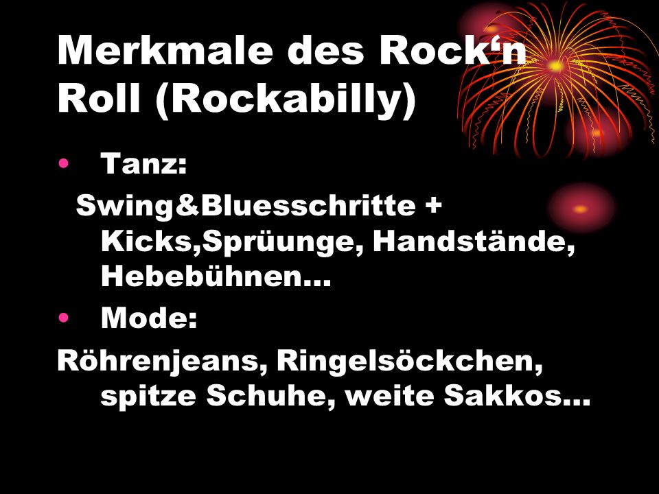 Merkmale des Rockn Roll (Rockabilly) Tanz: Swing&Bluesschritte + Kicks,Sprüunge, Handstände, Hebebühnen… Mode: Röhrenjeans, Ringelsöckchen, spitze Sch