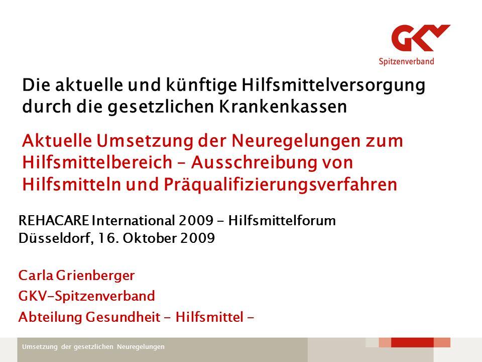 Umsetzung der gesetzlichen Neuregelungen Die aktuelle und künftige Hilfsmittelversorgung durch die gesetzlichen Krankenkassen Aktuelle Umsetzung der Neuregelungen zum Hilfsmittelbereich – Ausschreibung von Hilfsmitteln und Präqualifizierungsverfahren REHACARE International 2009 - Hilfsmittelforum Düsseldorf, 16.