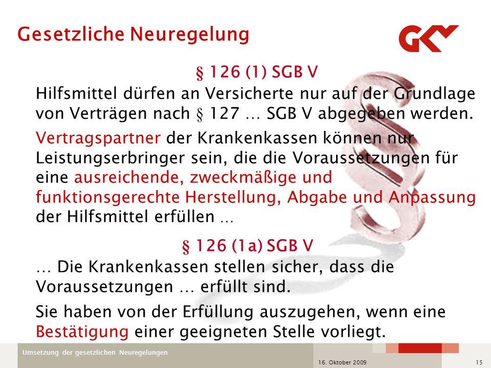 Umsetzung der gesetzlichen Neuregelungen 16. Oktober 200915 § 126 (1) SGB V Hilfsmittel dürfen an Versicherte nur auf der Grundlage von Verträgen nach