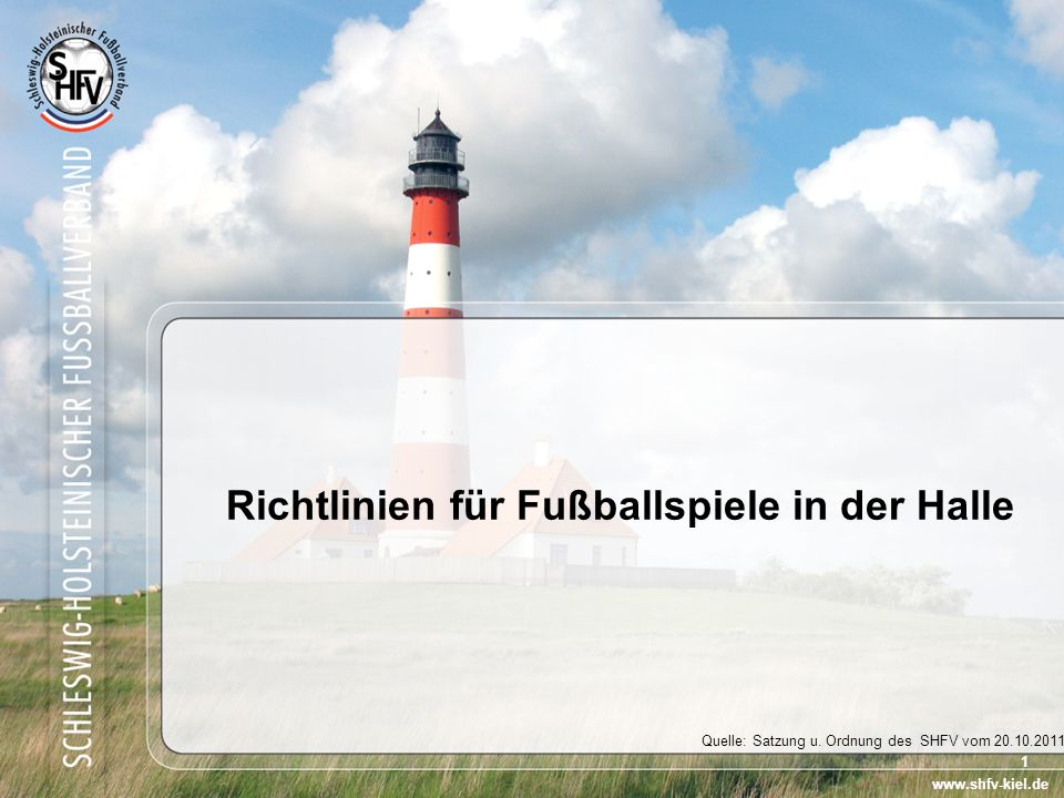 1 Richtlinien für Fußballspiele in der Halle www.shfv-kiel.de Quelle: Satzung u. Ordnung des SHFV vom 20.10.2011