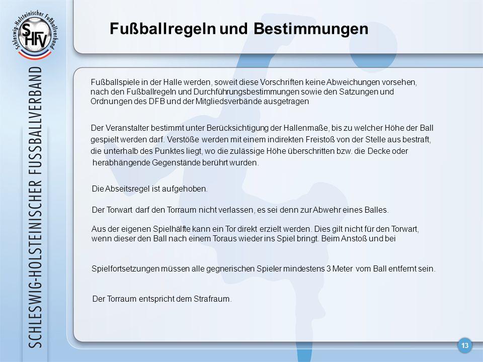 13 Fußballregeln und Bestimmungen Fußballspiele in der Halle werden, soweit diese Vorschriften keine Abweichungen vorsehen, nach den Fußballregeln und Durchführungsbestimmungen sowie den Satzungen und Ordnungen des DFB und der Mitgliedsverbände ausgetragen Der Veranstalter bestimmt unter Berücksichtigung der Hallenmaße, bis zu welcher Höhe der Ball gespielt werden darf.