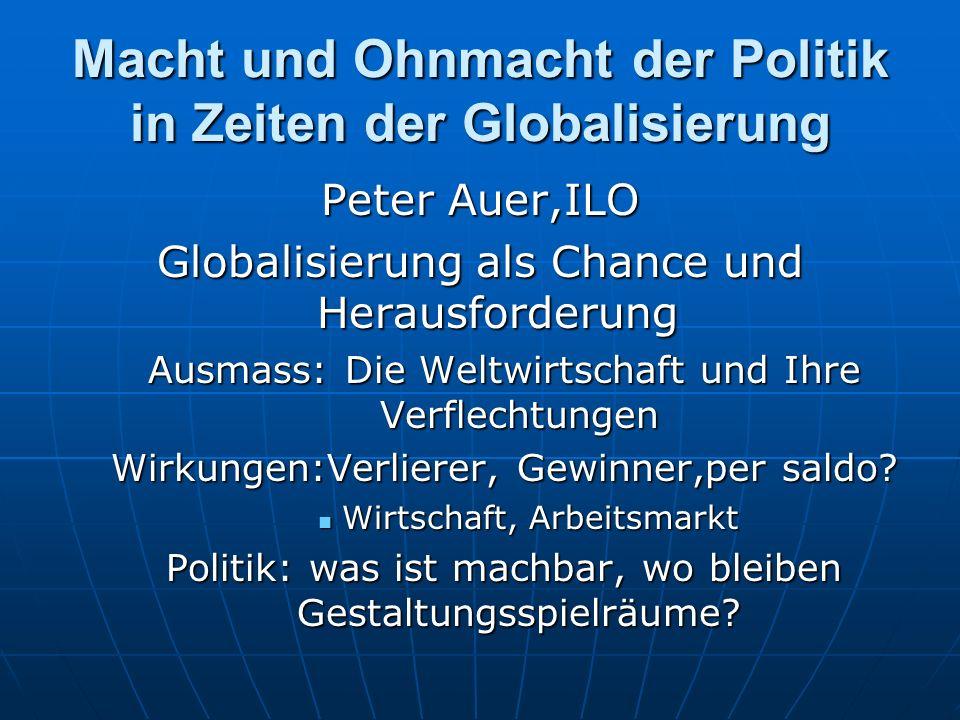 Macht und Ohnmacht der Politik in Zeiten der Globalisierung Peter Auer,ILO Globalisierung als Chance und Herausforderung Ausmass: Die Weltwirtschaft u