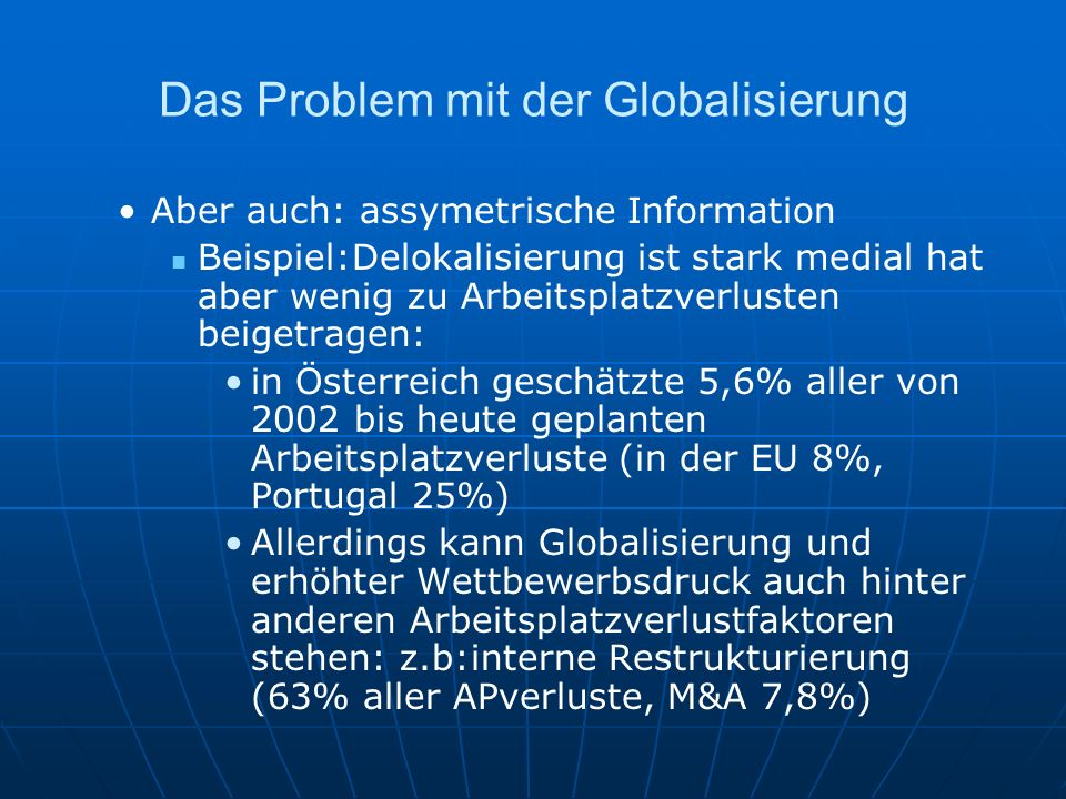 Das Problem mit der Globalisierung Aber auch: assymetrische Information Beispiel:Delokalisierung ist stark medial hat aber wenig zu Arbeitsplatzverlus