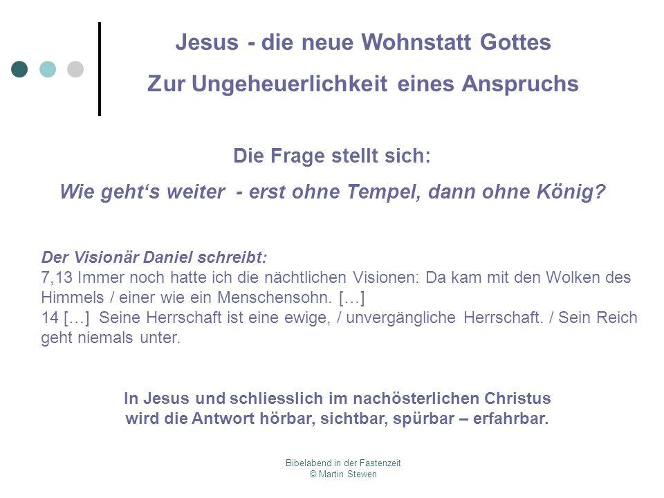 Bibelabend in der Fastenzeit © Martin Stewen Jesus - die neue Wohnstatt Gottes Zur Ungeheuerlichkeit eines Anspruchs Die Frage stellt sich: Wie gehts