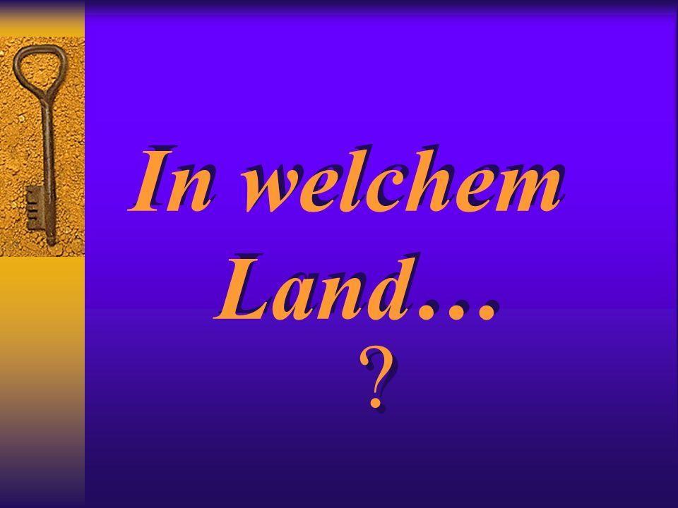 In welchem Land… In welchem Land… ? ?