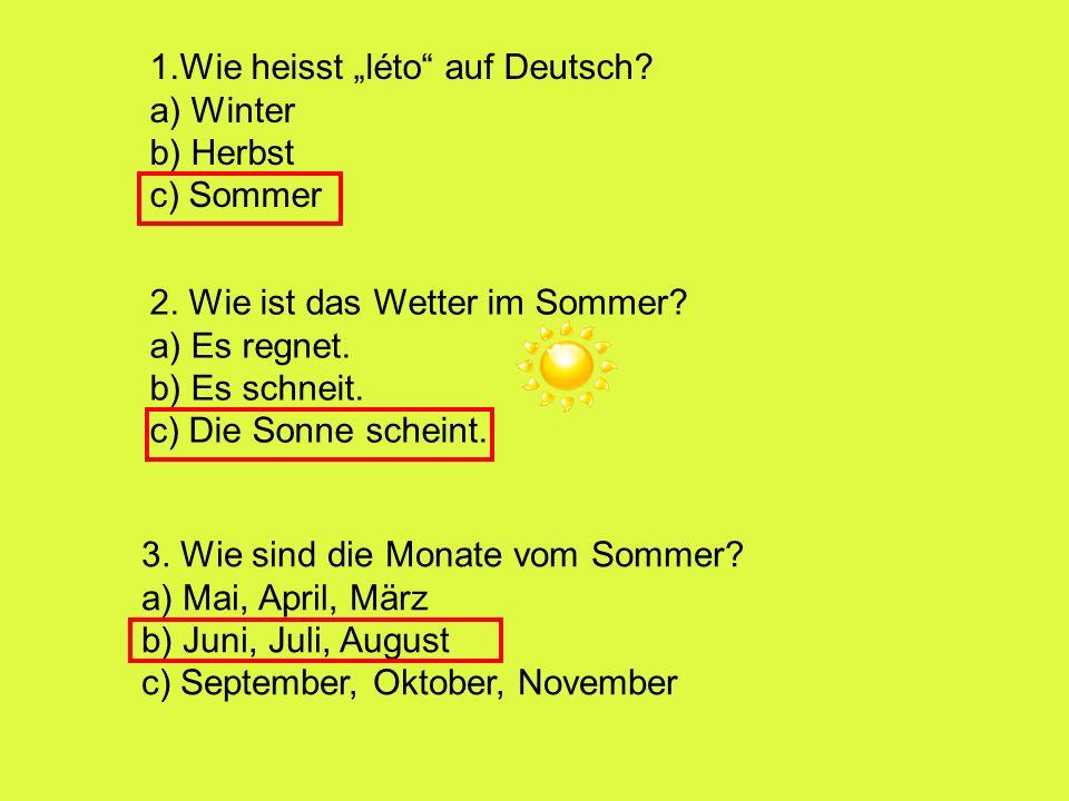 1.Wie heisst léto auf Deutsch? a) Winter b) Herbst c) Sommer 2. Wie ist das Wetter im Sommer? a) Es regnet. b) Es schneit. c) Die Sonne scheint. 3. Wi