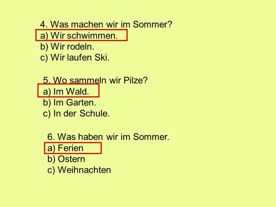 4. Was machen wir im Sommer? a)Wir schwimmen. b)Wir rodeln. c)Wir laufen Ski. 5. Wo sammeln wir Pilze? a)Im Wald. b)Im Garten. c)In der Schule. 6. Was