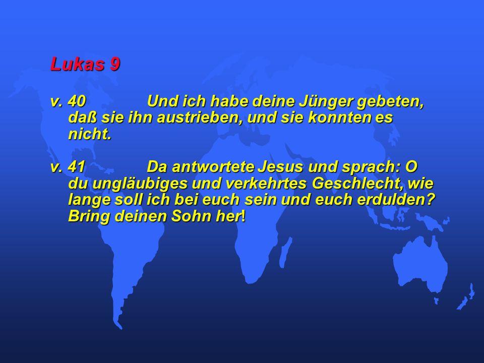 Lukas 9 v. 40Und ich habe deine Jünger gebeten, daß sie ihn austrieben, und sie konnten es nicht. v. 41Da antwortete Jesus und sprach: O du ungläubige