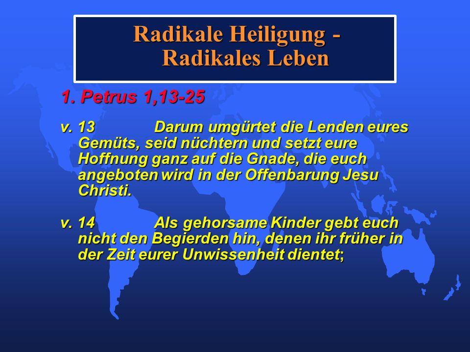 Radikale Heiligung - Radikales Leben 1. Petrus 1,13-25 v. 13Darum umgürtet die Lenden eures Gemüts, seid nüchtern und setzt eure Hoffnung ganz auf die