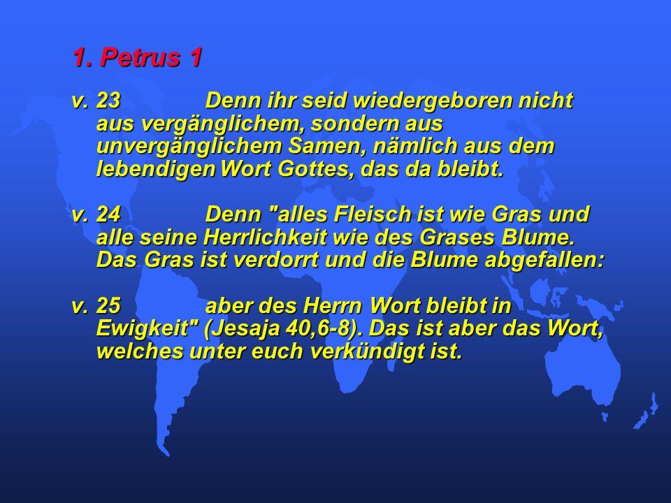 1. Petrus 1 v. 23Denn ihr seid wiedergeboren nicht aus vergänglichem, sondern aus unvergänglichem Samen, nämlich aus dem lebendigen Wort Gottes, das d