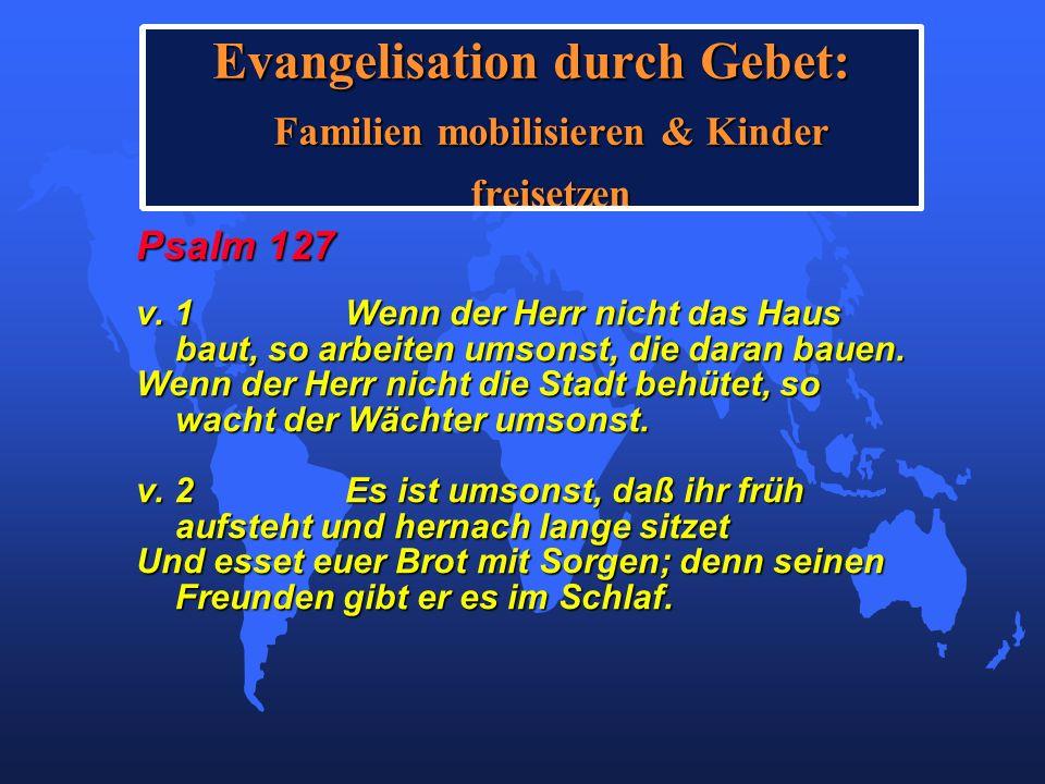 Evangelisation durch Gebet: Familien mobilisieren & Kinder freisetzen Psalm 127 v. 1Wenn der Herr nicht das Haus baut, so arbeiten umsonst, die daran