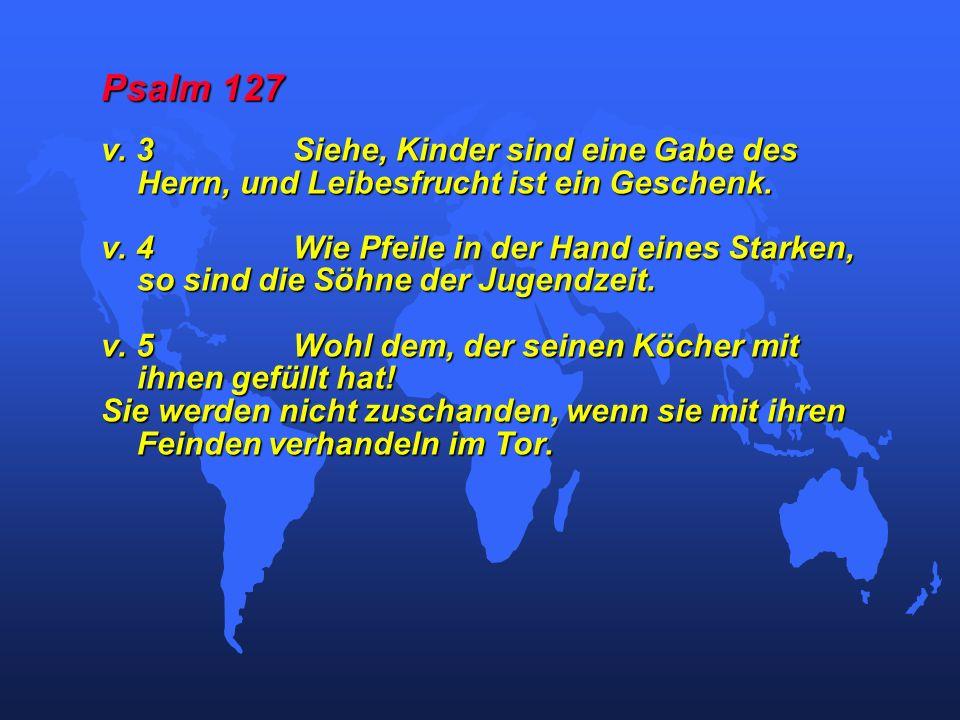 Psalm 127 v. 3Siehe, Kinder sind eine Gabe des Herrn, und Leibesfrucht ist ein Geschenk. v. 4Wie Pfeile in der Hand eines Starken, so sind die Söhne d