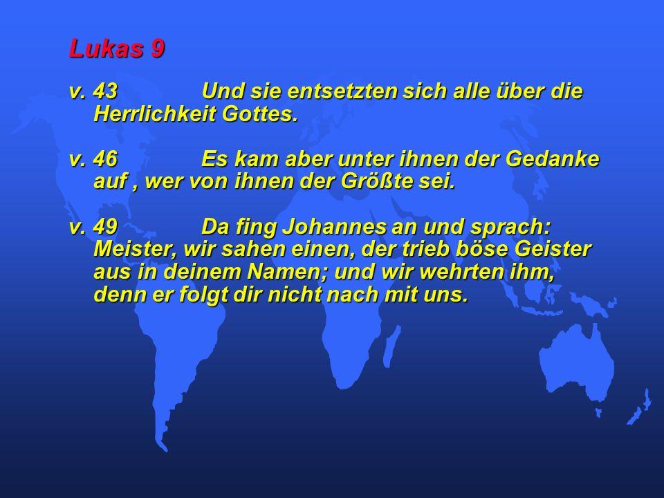 Lukas 9 v. 43Und sie entsetzten sich alle über die Herrlichkeit Gottes. v. 46Es kam aber unter ihnen der Gedanke auf, wer von ihnen der Größte sei. v.