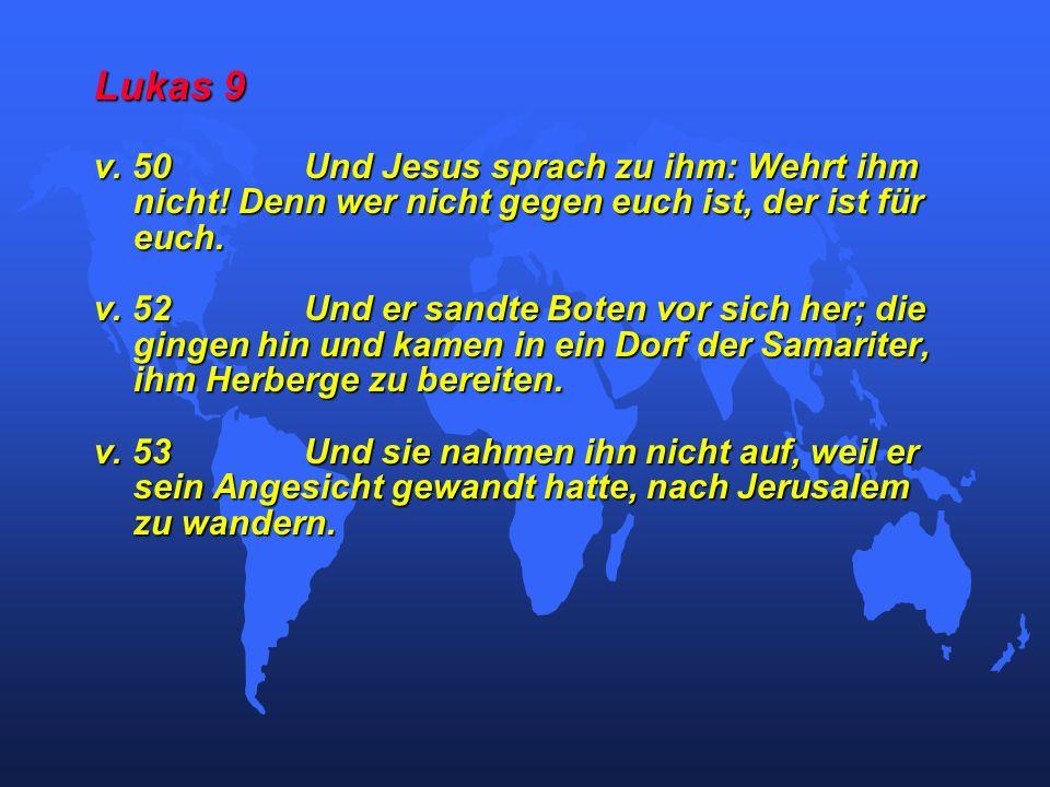 Lukas 9 v. 50Und Jesus sprach zu ihm: Wehrt ihm nicht! Denn wer nicht gegen euch ist, der ist für euch. v. 52Und er sandte Boten vor sich her; die gin