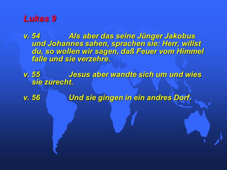 Lukas 9 v. 54Als aber das seine Jünger Jakobus und Johannes sahen, sprachen sie: Herr, willst du, so wollen wir sagen, daß Feuer vom Himmel falle und