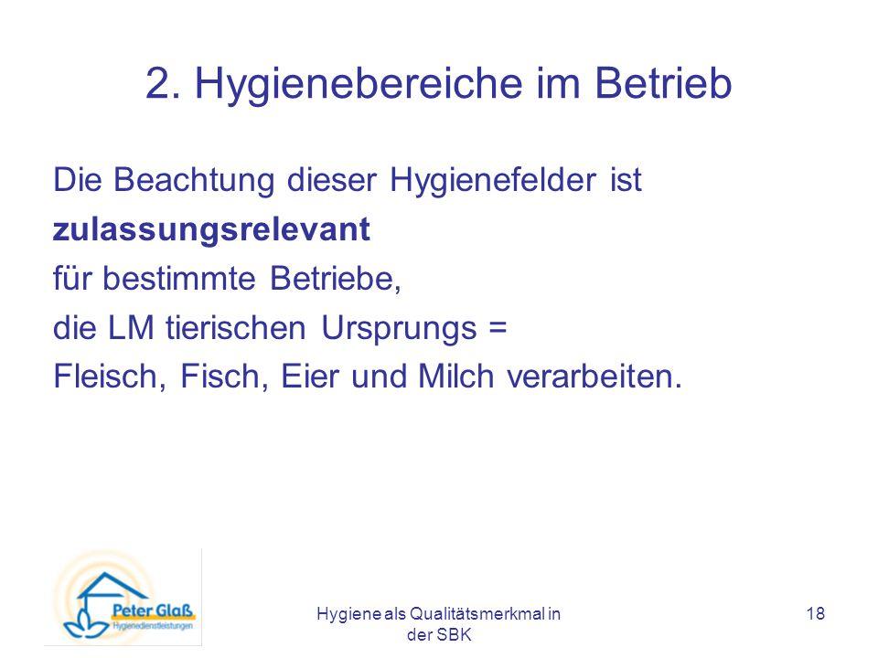 Hygiene als Qualitätsmerkmal in der SBK 18 2. Hygienebereiche im Betrieb Die Beachtung dieser Hygienefelder ist zulassungsrelevant für bestimmte Betri