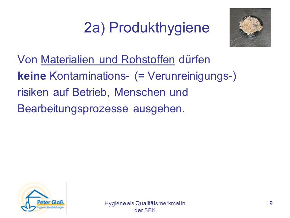 Hygiene als Qualitätsmerkmal in der SBK 19 2a) Produkthygiene Von Materialien und Rohstoffen dürfen keine Kontaminations- (= Verunreinigungs-) risiken